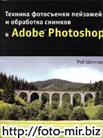 Роб Шеппард. Техника фотосъемки пейзажей и обработка снимков в Adobe Photoshop.